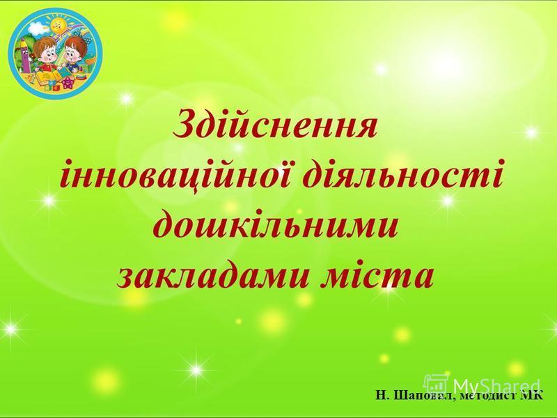 Здійснення інноваційної діяльності дошкільними закладами міста Н. Шаповал, методист МК