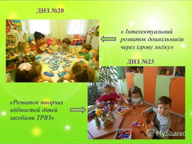 ДНЗ 20 ДНЗ 23 « Інтелектуальний розвиток дошкільників через ігрову логіку» «Розвиток творчих здібностей дітей засобами ТРВЗ»