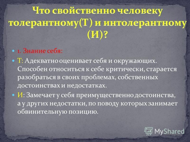1. Знание себя: Т: Адекватно оценивает себя и окружающих. Способен относиться к себе критически, старается разобраться в своих проблемах, собственных достоинствах и недостатках. И: Замечает у себя преимущественно достоинства, а у других недостатки, п