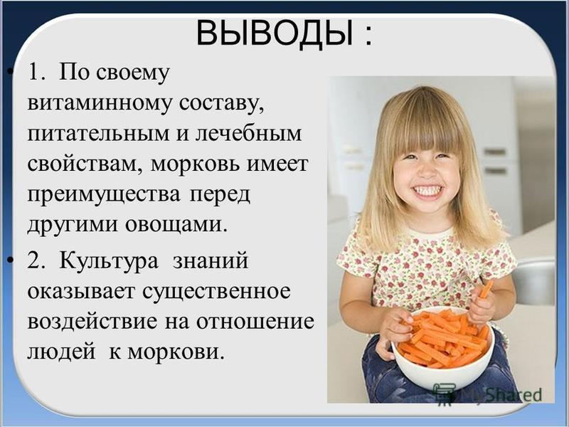ВЫВОДЫ : 1. По своему витаминному составу, питательным и лечебным свойствам, морковь имеет преимущества перед другими овощами. 2. Культура знаний оказывает существенное воздействие на отношение людей к моркови.