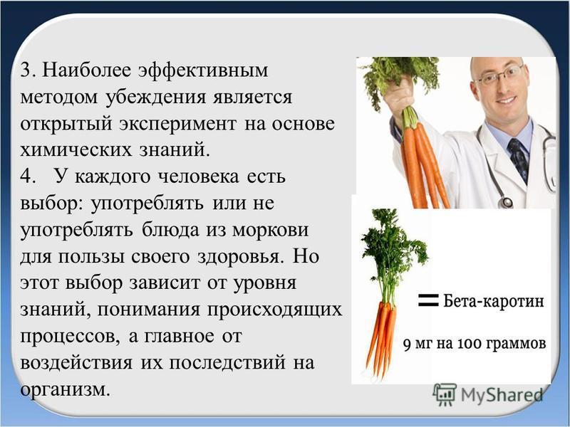 3. Наиболее эффективным методом убеждения является открытый эксперимент на основе химических знаний. 4. У каждого человека есть выбор: употреблять или не употреблять блюда из моркови для пользы своего здоровья. Но этот выбор зависит от уровня знаний,