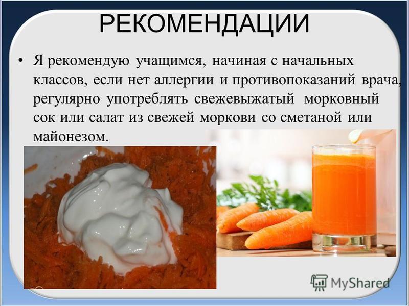РЕКОМЕНДАЦИИ Я рекомендую учащимся, начиная с начальных классов, если нет аллергии и противопоказаний врача, регулярно употреблять свежевыжатый морковный сок или салат из свежей моркови со сметаной или майонезом.