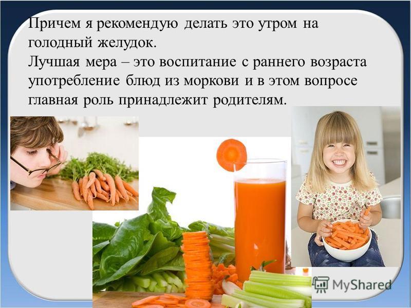 Причем я рекомендую делать это утром на голодный желудок. Лучшая мера – это воспитание с раннего возраста употребление блюд из моркови и в этом вопросе главная роль принадлежит родителям.