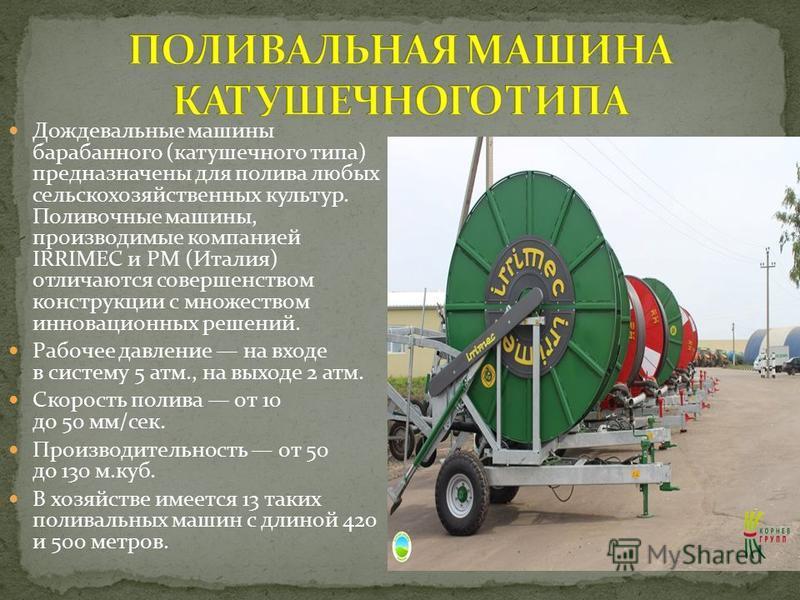 Дождевальные машины барабанного (катушечного типа) предназначены для полива любых сельскохозяйственных культур. Поливочные машины, производимые компанией IRRIMEC и РМ (Италия) отличаются совершенством конструкции с множеством инновационных решений. Р