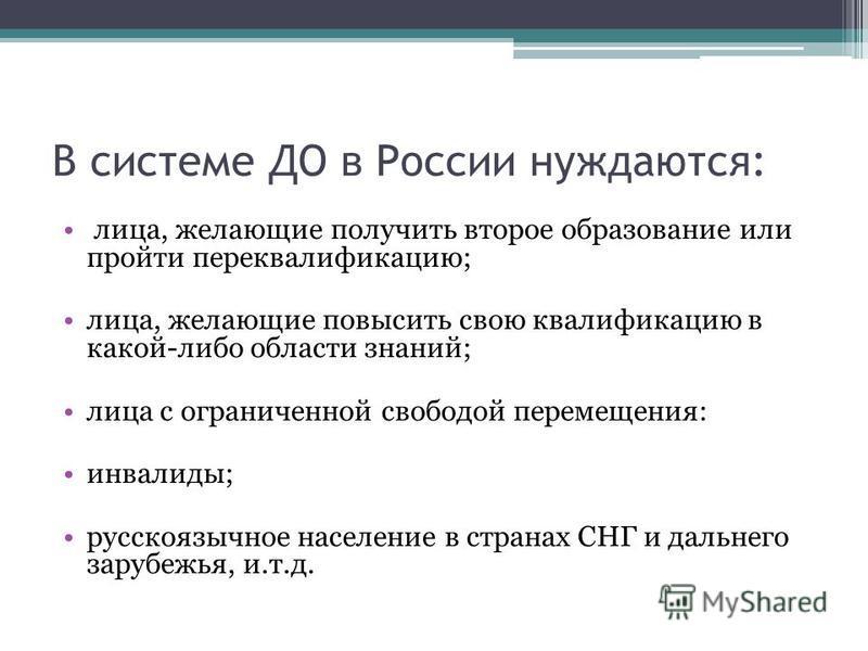 В системе ДО в России нуждаются: лица, желающие получить второе образование или пройти переквалификацию; лица, желающие повысить свою квалификацию в какой-либо области знаний; лица с ограниченной свободой перемещения: инвалиды; русскоязычное населени