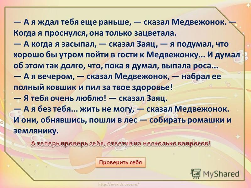http://mykids.ucoz.ru/ Летом Медвежонок подружился с Зайцем. Раньше они тоже были знакомы, но летом друг без друга просто жить не могли... Вот и сегодня Заяц чуть свет пришел к Медвежонку и сказал: Послушай, Медвежонок, пока я к тебе шел, расцвели вс