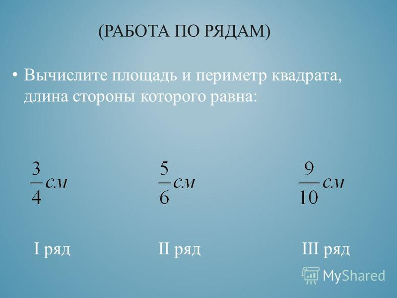Вычислите площадь и периметр квадрата, длина стороны которого равна: I ряд II ряд III ряд (РАБОТА ПО РЯДАМ)