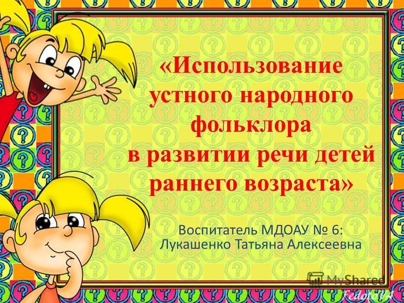 «Использование устного народного фольклора в развитии речи детей раннего возраста» Воспитатель МДОАУ 6: Лукашенко Татьяна Алексеевна