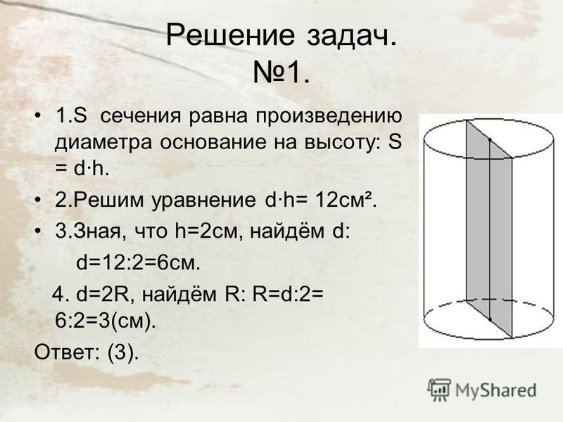 Решение задач. 1. 1. S сечения равна произведению диаметра основание на высоту: S = d·h. 2. Решим уравнение d·h= 12 см². 3.Зная, что h=2см, найдём d: d=12:2=6 см. 4. d=2R, найдём R: R=d:2= 6:2=3(см). Ответ: (3).