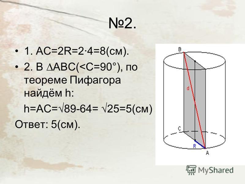 2. 1. АС=2R=2·4=8(см). 2. В АВС(<С=90°), по теореме Пифагора найдём h: h=AC=89-64= 25=5(см) Ответ: 5(см).