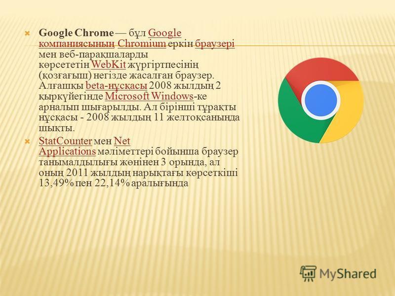 Google Chrome бұл Google компаниясының Chromium еркін браузері мен веб-парақшаларды көрсететін WebKit жүргіртпесінің (қозғағыш) негізде жасалған браузер. Алғашқы beta-нұсқасы 2008 жылдың 2 қыркүйегінде Microsoft Windows-ке арналып шығарылды. Ал бірін