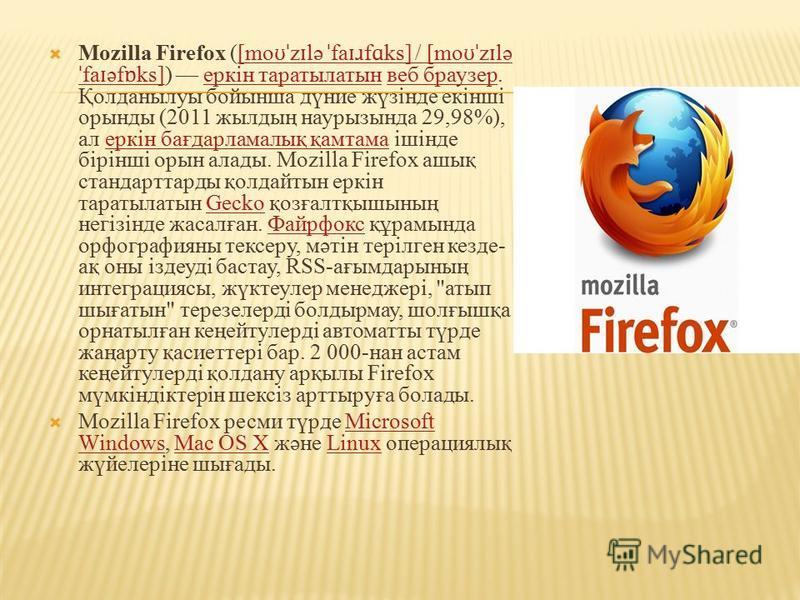 Mozilla Firefox ([mo ʊˈ z ɪ lə ˈ fa ɪɹ f ɑ ks] / [mo ʊˈ z ɪ lə ˈ fa ɪ əf ɒ ks]) еркін таратылатын веб браузер. Қолданылуы бойынша дүние жүзінде екінші орынды (2011 жылдың наурызында 29,98%), ал еркін бағдарламалық қамтама ішінде бірінші орын алады. M