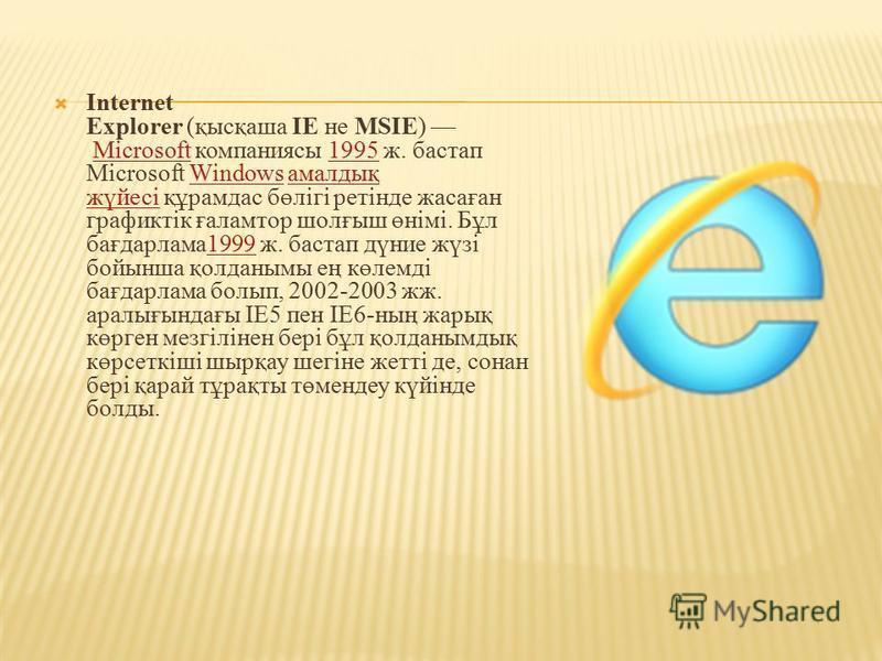 Internet Explorer (қысқаша ІЕ не MSIE) Microsoft компаниясы 1995 ж. бастап Microsoft Windows амалдық жүйесі құрамдас бөлігі ретінде жасаған графиктік ғаламтор шолғыш өнімі. Бұл бағдарлама1999 ж. бастап дүние жүзі бойынша қолданымы ең көлемді бағдарла