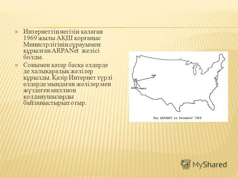 Интернеттің негізін қалаған 1969 жылы АҚШ қорғаныс Министрлігінің сұрауымен құрылған ARPANet желісі болды. Сонымен қатар басқа елдерде де халықаралық желілер құрылды. Қазір Интернет түрлі елдерде мыңдаған желілер мен жүздеген миллион қолданушыларды б