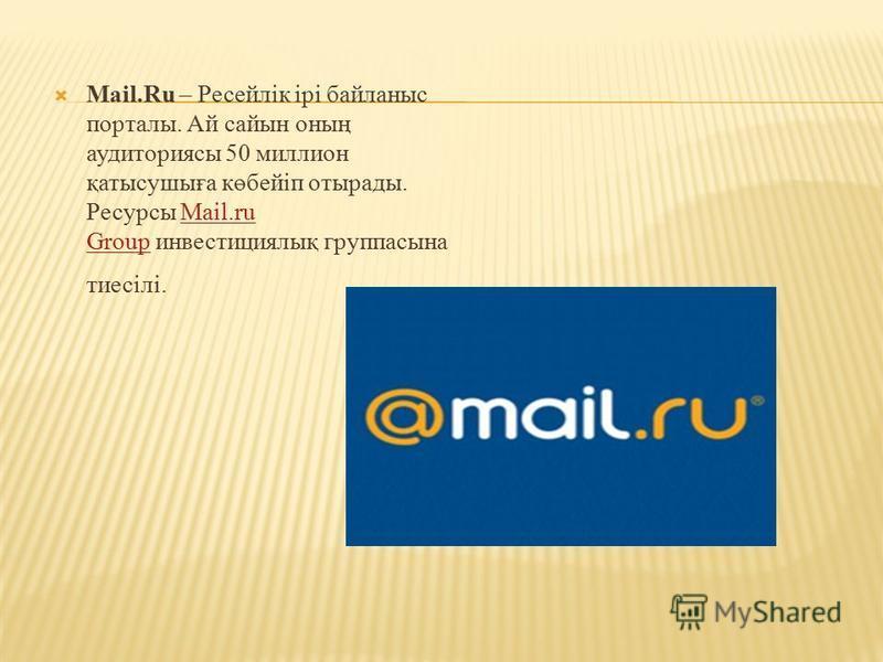 Mail.Ru – Ресейлік ірі байланыс порталы. Ай сайын оның аудиториясы 50 миллион қатысушыға көбейіп отырады. Ресурсы Mail.ru Group инвестициялық группасына тиесілі.Mail.ru Group