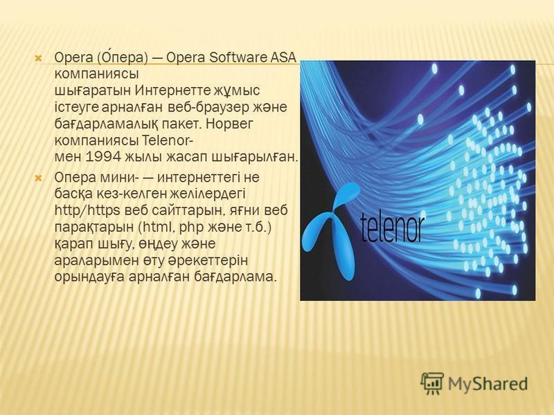 Opera (Опера) Opera Software ASA компаниясы шы ғ аратын Интернетте ж ұ мыс істеуге арнал ғ ан веб-браузер ж ә не ба ғ дарламалы қ пакет. Норвег компаниясы Telenor- мен 1994 жылы жасап шы ғ арыл ғ ан. Опера мини- интернеттегі не бас қ а кез-келген жел