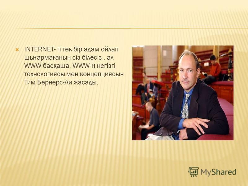 INTERNET- ті тек бір адам ойлап шы ғ арма ғ анын сіз білесіз, ал WWW бас қ аша. WWW- ң негізгі технологиясы мен концепциясын Тим Бернерс-Ли жасады.