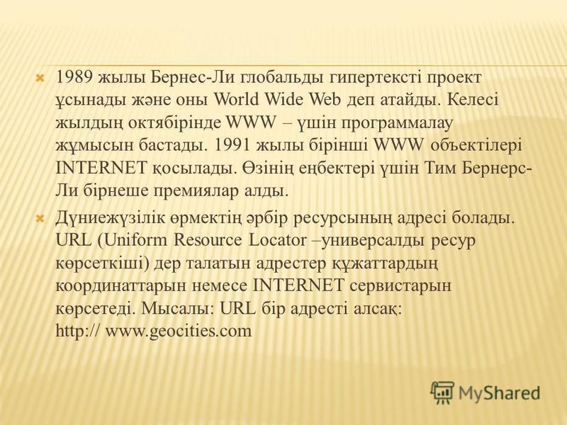1989 жылы Бернес-Ли глобальды гипертексті проект ұсынады және оны World Wide Web деп атайды. Келесі жылдың октябірінде WWW – үшін программалау жұмысын бастады. 1991 жылы бірінші WWW объектілері INTERNET қосылады. Өзінің еңбектері үшін Тим Бернерс- Ли