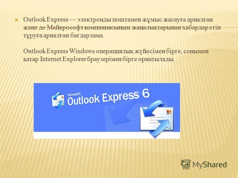 Outlook Express электронды поштамен жұмыс жасауға арналған және де Майкрософт компаниясының жаңалықтарынан хабардар етіп тұруға арналған бағдарлама. Outlook Express Windows операциялық жүйесімен бірге, сонымен қатар Internet Explorer браузерімен бірг