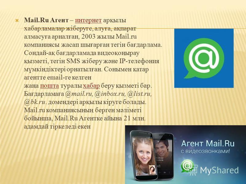 Мail.Ru Агент – интернет арқылы хабарламалар жіберуге, алуға, ақпарат алмасуға арналған, 2003 жылы Mail.ru компаниясы жасап шығарған тегін бағдарлама. Сондай-ақ бағдарламада видеоқоңырау қызметі, тегін SMS жіберу және IP-телефония мүмкіндіктері орнат