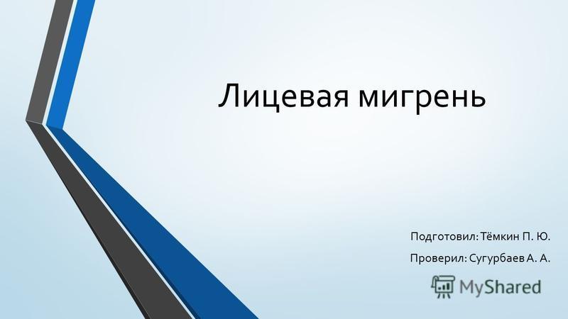 Лицевая мигрень Подготовил: Тёмкин П. Ю. Проверил: Сугурбаев А. А.