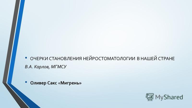 ОЧЕРКИ СТАНОВЛЕНИЯ НЕЙРОСТОМАТОЛОГИИ В НАШЕЙ СТРАНЕ В.А. Карлов, МГМСУ Оливер Сакс «Мигрень»