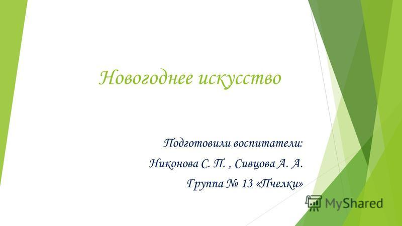 Новогоднее искусство Подготовили воспитатели: Никонова С. П., Сивцова А. А. Группа 13 «Пчелки»