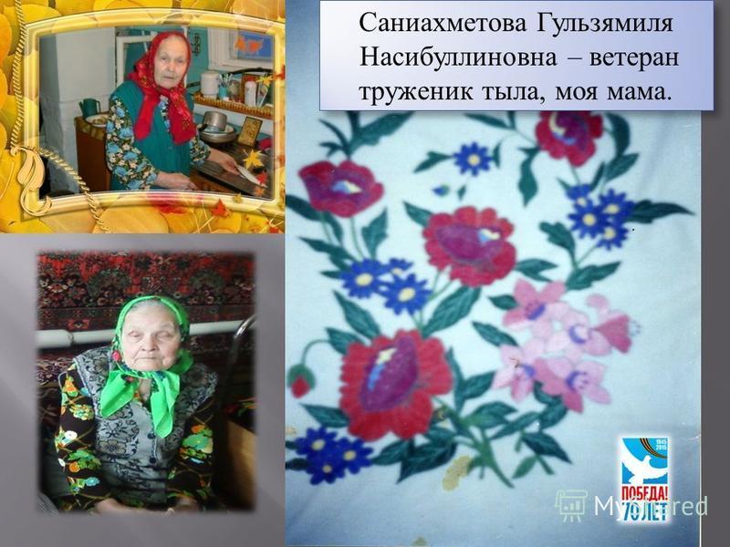 Саниахметова Гульзямиля Насибуллиновна – ветеран труженик тыла, моя мама. Саниахметова Гульзямиля Насибуллиновна – ветеран труженик тыла, моя мама.