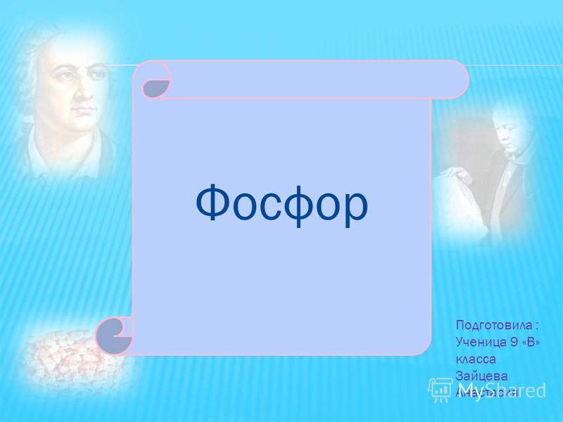 Подготовила : Ученица 9 «В» класса Зайцева Анастасия Фосфор