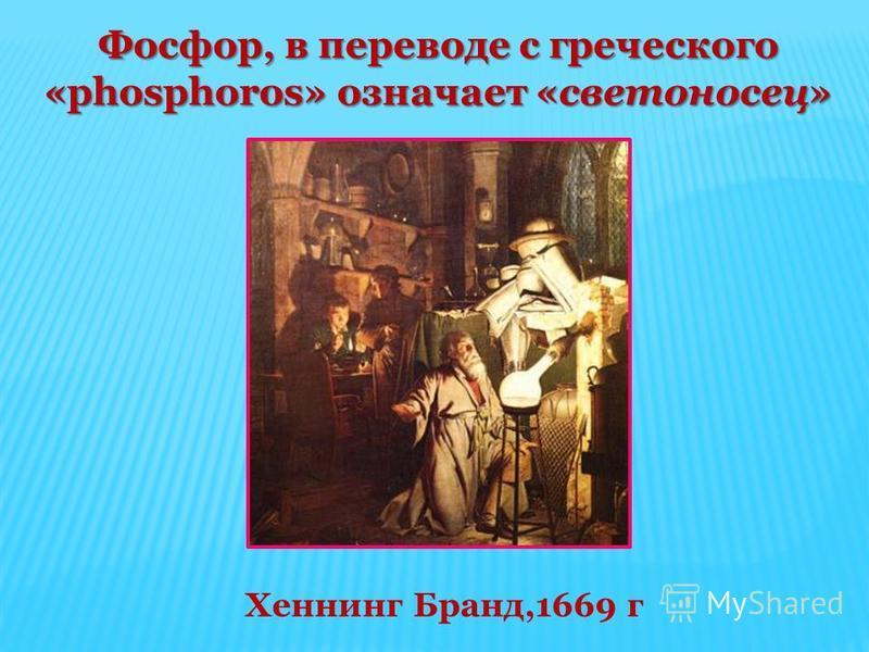 Хеннинг Бранд,1669 г Фосфор, в переводе с греческого «phosphoros» означает «светоносец»