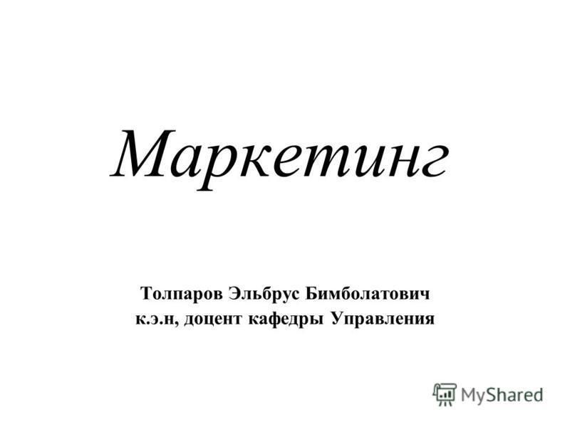 Маркетинг Толпаров Эльбрус Бимболатович к.э.н, доцент кафедры Управления