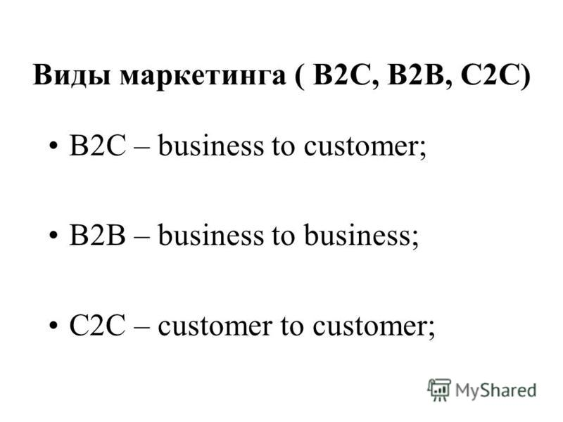 Виды маркетинга ( В2С, В2В, С2С) В2C – business to customer; B2B – business to business; C2C – customer to customer;