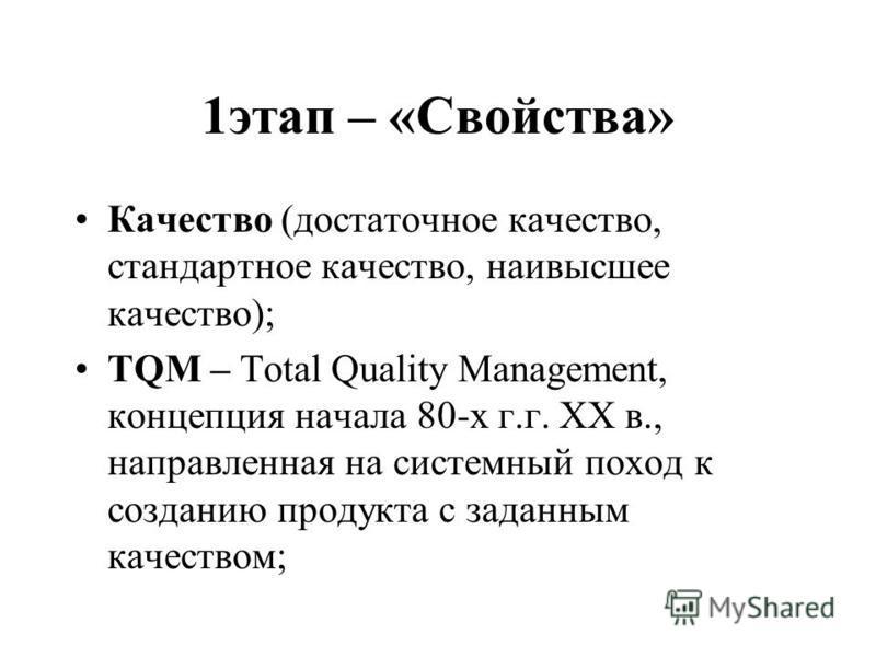 1 этап – «Свойства» Качество (достаточное качество, стандартное качество, наивысшее качество); TQM – Total Quality Management, концепция начала 80-х г.г. ХХ в., направленная на системный поход к созданию продукта с заданным качеством;