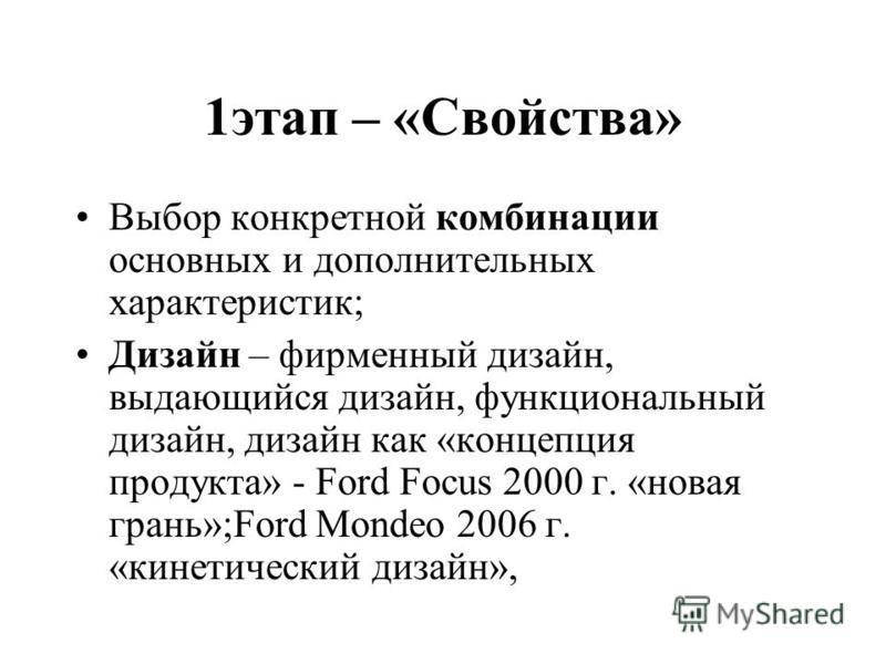 1 этап – «Свойства» Выбор конкретной комбинации основных и дополнительных характеристик; Дизайн – фирменный дизайн, выдающийся дизайн, функциональный дизайн, дизайн как «концепция продукта» - Ford Focus 2000 г. «новая грань»;Ford Mondeo 2006 г. «кине