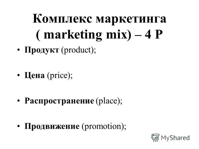 Комплекс маркетинга ( marketing mix) – 4 Р Продукт (product); Цена (price); Распространение (place); Продвижение (promotion);
