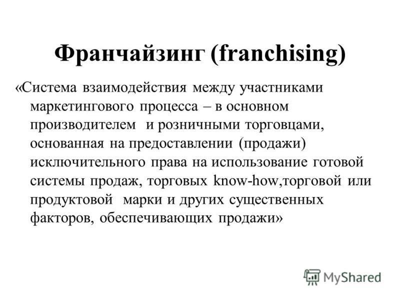 Франчайзинг (franchising) «Система взаимодействия между участниками маркетингового процесса – в основном производителем и розничными торговцами, основанная на предоставлении (продажи) исключительного права на использование готовой системы продаж, тор