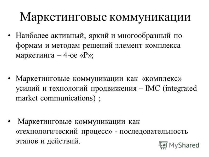 Маркетинговые коммуникации Наиболее активный, яркий и многообразный по формам и методам решений элемент комплекса маркетинга – 4-ое «Р»; Маркетинговые коммуникации как «комплекс» усилий и технологий продвижения – IMC (integrated market communications