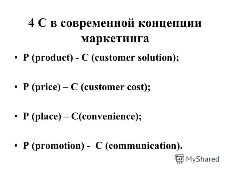 4 C в современной концепции маркетинга P (product) - С (customer solution); P (price) – С (customer cost); P (place) – С(convenience); P (promotion) - С (communication).