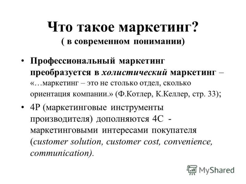 Что такое маркетинг? ( в современном понимании) Профессиональный маркетинг преобразуется в холистический маркетинг – «…маркетинг – это не столько отдел, сколько ориентация компании.» (Ф.Котлер, К.Келлер, стр. 33) ; 4Р (маркетинговые инструменты произ