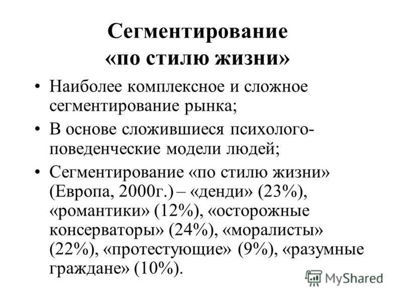 Сегментирование «по стилю жизни» Наиболее комплексное и сложное сегментирование рынка; В основе сложившиеся психолого- поведенческие модели людей; Сегментирование «по стилю жизни» (Европа, 2000 г.) – «денди» (23%), «романтики» (12%), «осторожные конс