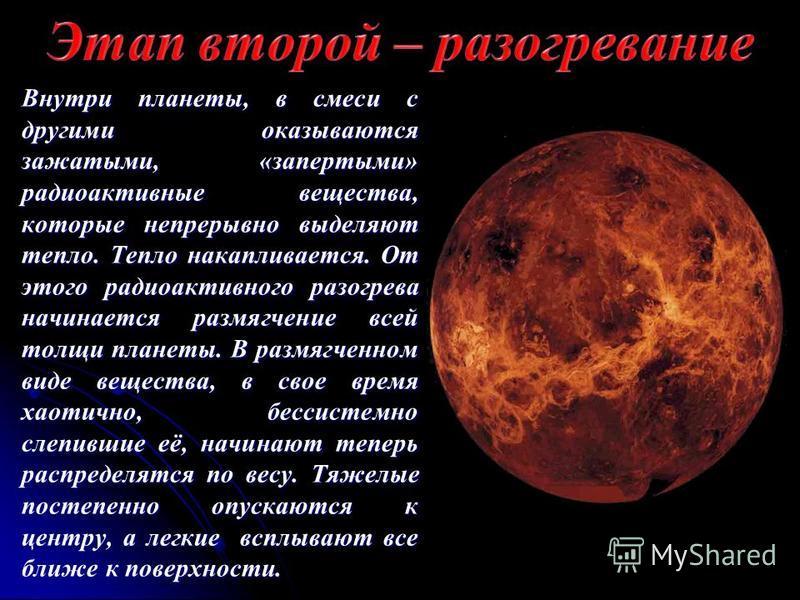 Внутри планеты, в смеси с другими оказываются зажатыми, «запертыми» радиоактивные вещества, которые непрерывно выделяют тепло. Тепло накапливается. От этого радиоактивного разогрева начинается размягчение всей толщи планеты. В размягченном виде вещес