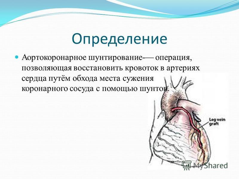 Определение Аортокоронарное шунтирование- операция, позволяющая восстановить кровоток в артериях сердца путём обхода места сужения коронарного сосуда с помощью шунтов.
