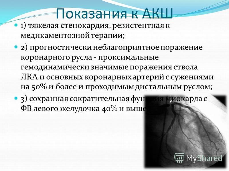 Показания к АКШ 1) тяжелая стенокардия, резистентная к медикаментозной терапии; 2) прогностический неблагоприятное поражение коронарного русла - проксимальные гемодинамически значимые поражения ствола ЛКА и основных коронарных артерий с сужениями на