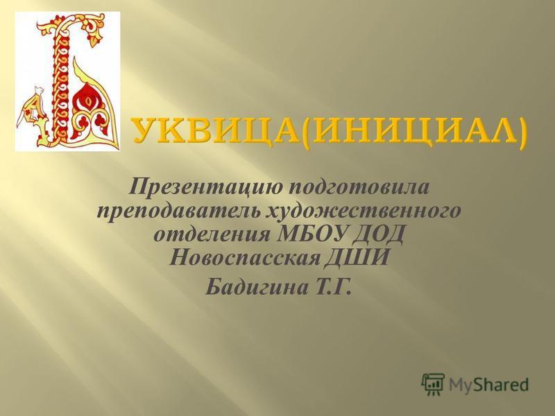 Презентацию подготовила преподаватель художественного отделения МБОУ ДОД Новоспасская ДШИ Бадигина Т. Г.