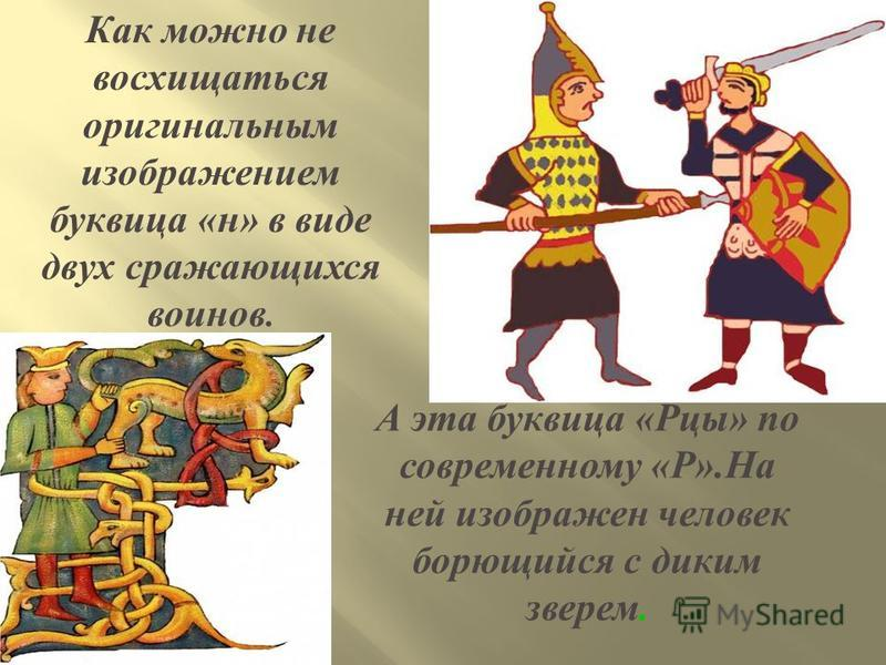 Как можно не восхищаться оригинальным изображением ббуквица « н » в виде двух сражающихся воинов. А эта ббуквица « Рцы » по современному « Р ». На ней изображен человек борющийся с диким зверем.
