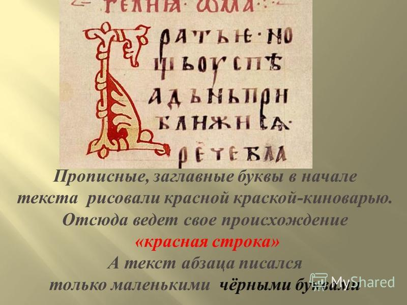 Прописные, заглавные буквы в начале текста рисовали красной краской - киноварью. Отсюда ведет свое происхождение « красная строка » А текст абзаца писался только маленькими чёрными буквами