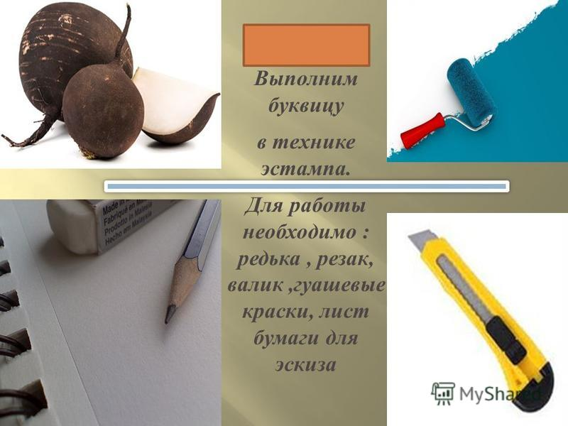 Выполним буквицу в технике эстампа. Для работы необходимо : редька, резак, валик, гуашевые краски, лист бумаги для эскиза
