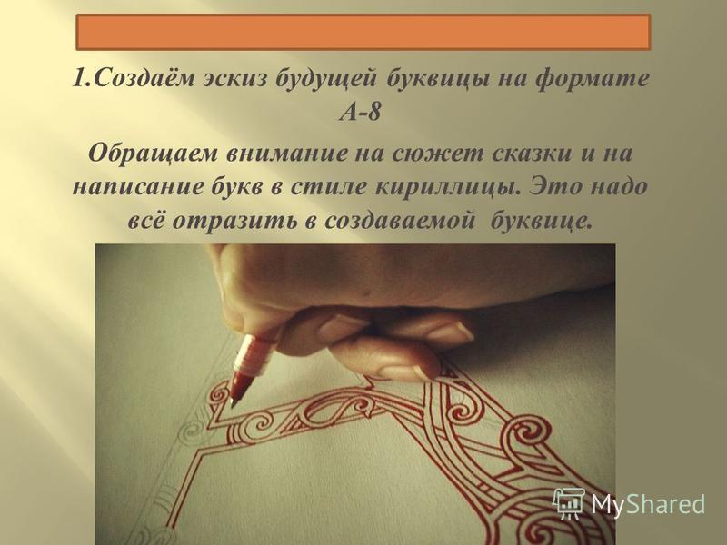 1. Создаём эскиз будущей буквицы на формате А -8 Обращаем внимание на сюжет сказки и на написание букв в стиле кириллицы. Это надо всё отразить в создаваемой буквице.