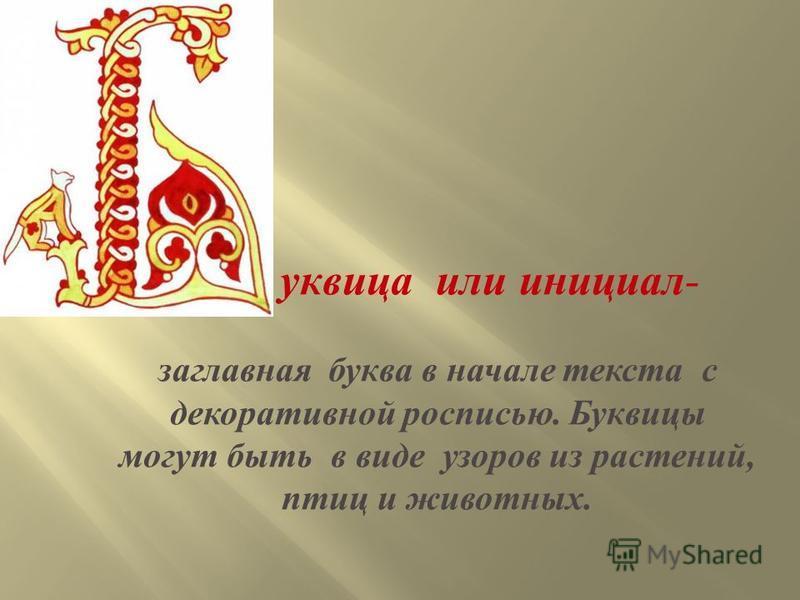 буквица или инициал - заглавная буква в начале текста с декоративной росписью. Буквицы могут быть в виде узоров из растений, птиц и животных.