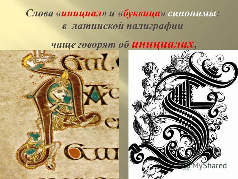 Слова « инициал » и « ббуквица » синонимы : в латинской полиграфии чаще говорят об инициалах,